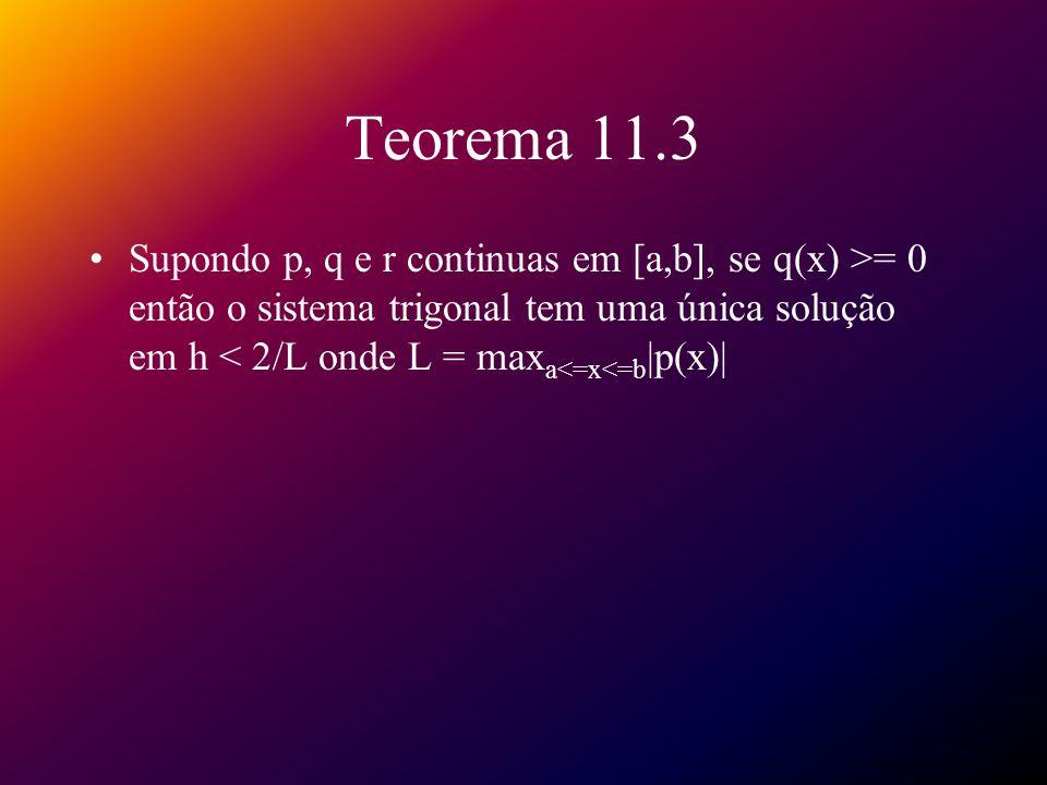 Teorema 11.3 Supondo p, q e r continuas em [a,b], se q(x) >= 0 então o sistema trigonal tem uma única solução em h < 2/L onde L = maxa<=x<=b|p(x)|